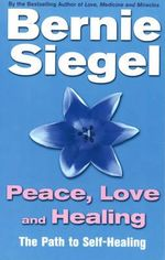 Peace, Love and Healing : The Path to Self-healing - Bernie S. Siegel