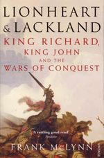 Lionheart and Lackland : King Richard, King John and the Wars of Conquest - Frank McLynn