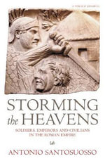 Storming the Heavens : Soldiers, Emperors and Civilians in the Roman Empire - Antonio Santosuosso