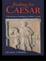 Riding for Caesar : The Roman Emperors' Horse Guards - Michael P. Speidel