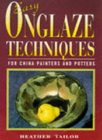 Easy Onglaze Techniques : For China Painters and Potters - Heather Tailor