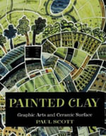 Painted Clay : Graphic Arts and Ceramic Surface - Paul Scott