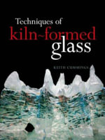 Techniques of Kiln-Formed Glass - Keith Cummings