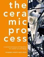 The Ceramic Process : A Manual and Source of Inspiration for Ceramic Art and Design - Anton Reijnders