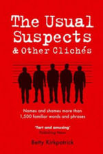 The Usual Suspects and Other Cliches : Names and Shames More Than 1,500 Familiar Words and Phrases - Betty Kirkpatrick