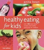 Healthy Eating for Kids : Over 100 Meal Ideas, Recipes and Healthy Eating Tips for Children - Anita Bean