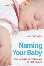 Naming Your Baby : The Definitive Dictionary of First Names - Julia Cresswell