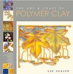 The Art and Craft of Polymer Clay : Techniques and Inspiration for Jewellery, Beads and the Decorative Arts - Sue Heaser