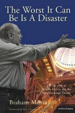 The Worst it Can be is a Disaster : The Life Story of Braham Murray and the Royal Exchange Theatre - Braham Murray