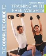 The Complete Guide to Training with Free Weights : Get Bigger, Stronger, and Leaner in Record Time wi... - Graeme Marsh