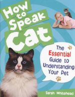 How to Speak Cat! : The Essential Guide to Understanding Your Pet - Sarah Whitehead
