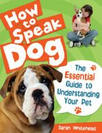 How to Speak Dog! : The Essential Guide to Understanding Your Pet - Sarah Whitehead