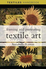 Framing and Presenting Textile Art : Textiles Handbooks - Annabelle Ruston