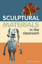 Sculptural Materials in the Classroom - Peter Clough