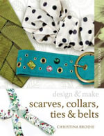 Scarves, Ties, Collars and Belts : Design and Make - Christina Brodie