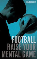Football : Raise Your Mental Game - Richard Nugent