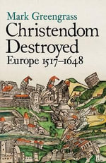 Christendom Destroyed: Europe 1500-1650 Bk. 5 : Europe 1517-1648 - Mark Greengrass