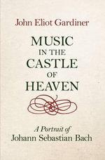Music in the Castle of Heaven : A Portrait of Johann Sebastian Bach - John Eliot Gardiner