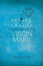 Mother of God : A History of the Virgin Mary - Miri Rubin