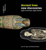 Ancient Lives : Eight Mummies Eight Stories - John H. Taylor