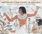 The Painted Tomb-chapel of Nebamun : Masterpieces of Ancient Egyptian Art in the British Museum - Richard Parkinson