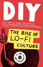DIY : The Rise of Lo Fi Culture - Amy Spencer