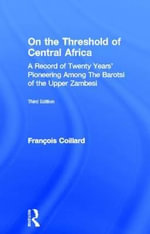 On the Threshold of Central Africa : Record of Twenty Years Pioneering Among the Barotse of the Upper Zambesi - Francois Coillard