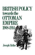 British Policy Towards the Ottoman Empire, 1908-14 - Joseph Heller
