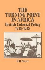 The Turning Point in Africa : British Colonial Policy, 1938-48 - Robert D. Pearce