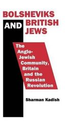 Bolsheviks and British Jews : Anglo-Jewish Community, Britain and the Russian Revolution - Sharman Kadish