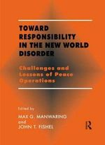 Toward Responsibility in the New World Disorder : Challenges and Lessons of Peace Operations - Max G. Manwaring