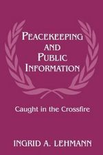 Peacekeeping and Public Information : Caught in the Crossfire - Ingrid A. Lehmann