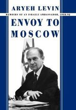 Envoy to Moscow : Memories of an Israeli Ambassador, 1988-92 - Aryeh Levin