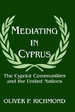 Mediating in Cyprus : The Cypriot Communities and the United Nations - Oliver P. Richmond