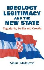 Ideology, Legitimacy and the New State : Yugoslavia, Serbia and Croatia - Sinisa Malesevic
