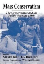 Mass Conservatism : The Conservatives and the Public since the 1880s