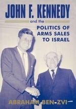 John F.Kennedy and the Politics of Arms Sales to Israel - Abraham Ben-Zvi