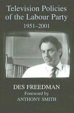 Television Policies of the Labour Party, 1951-2001 : British Politics and Society - Des Freedman