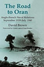 The Road to Oran : Anglo-French Naval Relations, September 1939-July 1940 - David Brown