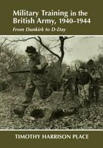 Military Training in the British Army, 1940-1944 : From Dunkirk to D-day - Tim Harrison Place