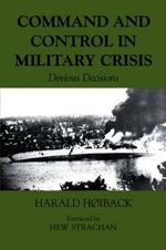 Command and Control in Military Crisis : Devious Decisions - Harold Hoiback