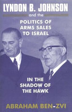 Lyndon B. Johnson and the Politics of Arms Sales to Israel : In the Shadow of the Hawk - Abraham Ben-Zvi