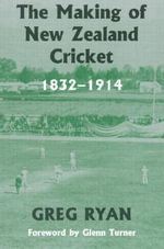 The Making of New Zealand Cricket, 1832-1914 : 1832-1914 - Greg Ryan
