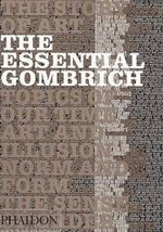 The Essential Gombrich : an accessible selection of Professor Gombrich's best and most characteristic writing The