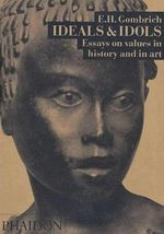 Ideals and Idols : Essays on Values in History and in Art - Ernst H. Gombrich