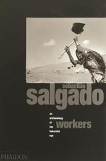 Workers : Archaeology of the Industrial Age - Sebastiao Salgado