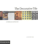The Decorative Tile in Architecture and Interiors : In Architecture and Interiors - Tony Herbert