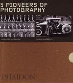 Five Pioneers of Photography : Matthew Brady, Manuel Alvarez Bravo, Andre Kertesz, Nadar, James van der Zee - Paul Hill