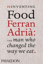 Reinventing Food : Ferran Adria : The Man Who Changed the Way we Eat - Colman Andrews