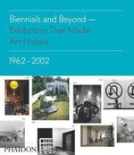 Biennials and Beyond : Exhibitions That Made Art History : Volume II : 1962-2002 - Bruce Altshuler